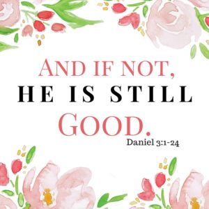 And if not, He is Still Good.  Daniel 3:1-24