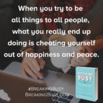 Breaking+Busy+Book.+When+you+try+to+be+all+things+to+all+people+you+really+end+up+cheating+yourself+out+of+happiness..+by+Alli+Worthington